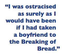 """I was ostracised as surely as I would have been if I had taken a boyfriend to the Breaking of Bread."""